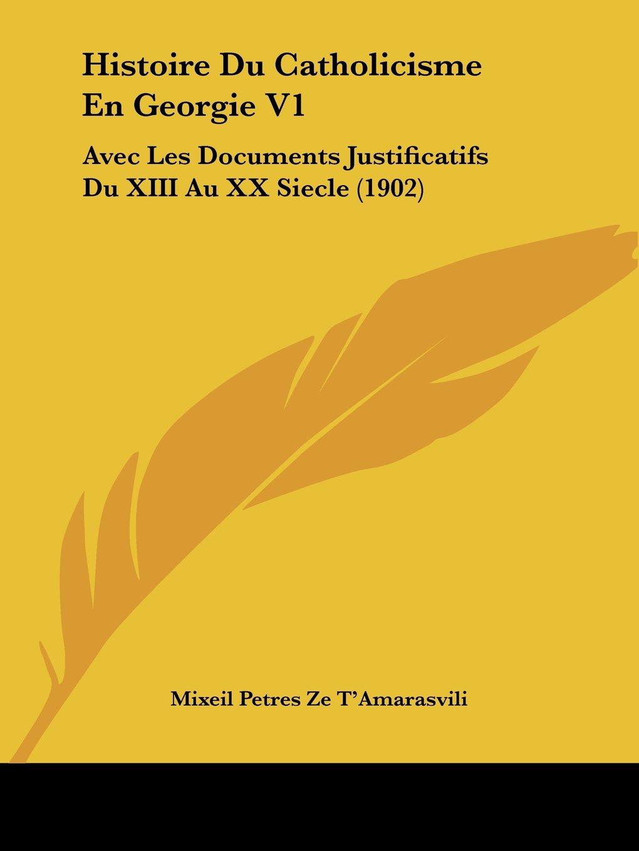 Download Histoire Du Catholicisme En Georgie V1: Avec Les Documents Justificatifs Du XIII Au XX Siecle (1902) (French Edition) pdf