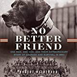 No Better Friend: One Man, One Dog, and Their Incredible Story of Courage and Survival in WWII