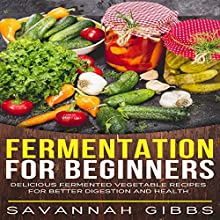 Fermentation for Beginners: Delicious Fermented Vegetable Recipes for Better Digestion and Health | Livre audio Auteur(s) : Savannah Gibbs Narrateur(s) : Skyler Morgan