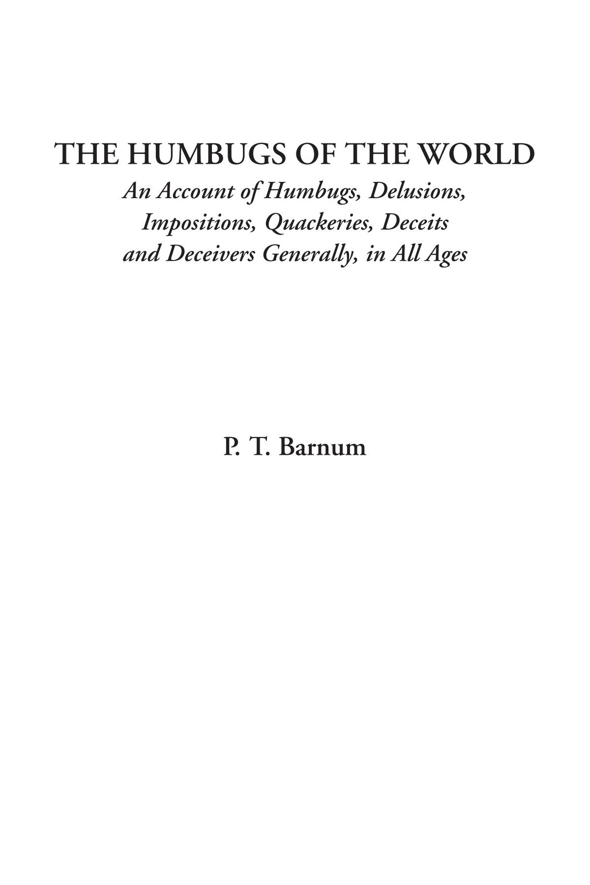 Read Online The Humbugs of the World (An Account of Humbugs, Delusions, Impositions, Quackeries, Deceits and Deceivers Generally, in All Ages) pdf
