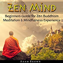 Zen Mind: Beginners Guide for Zen Buddhism Meditation & Mindfulness Experience Audiobook by Adam Brown Narrated by John Hays