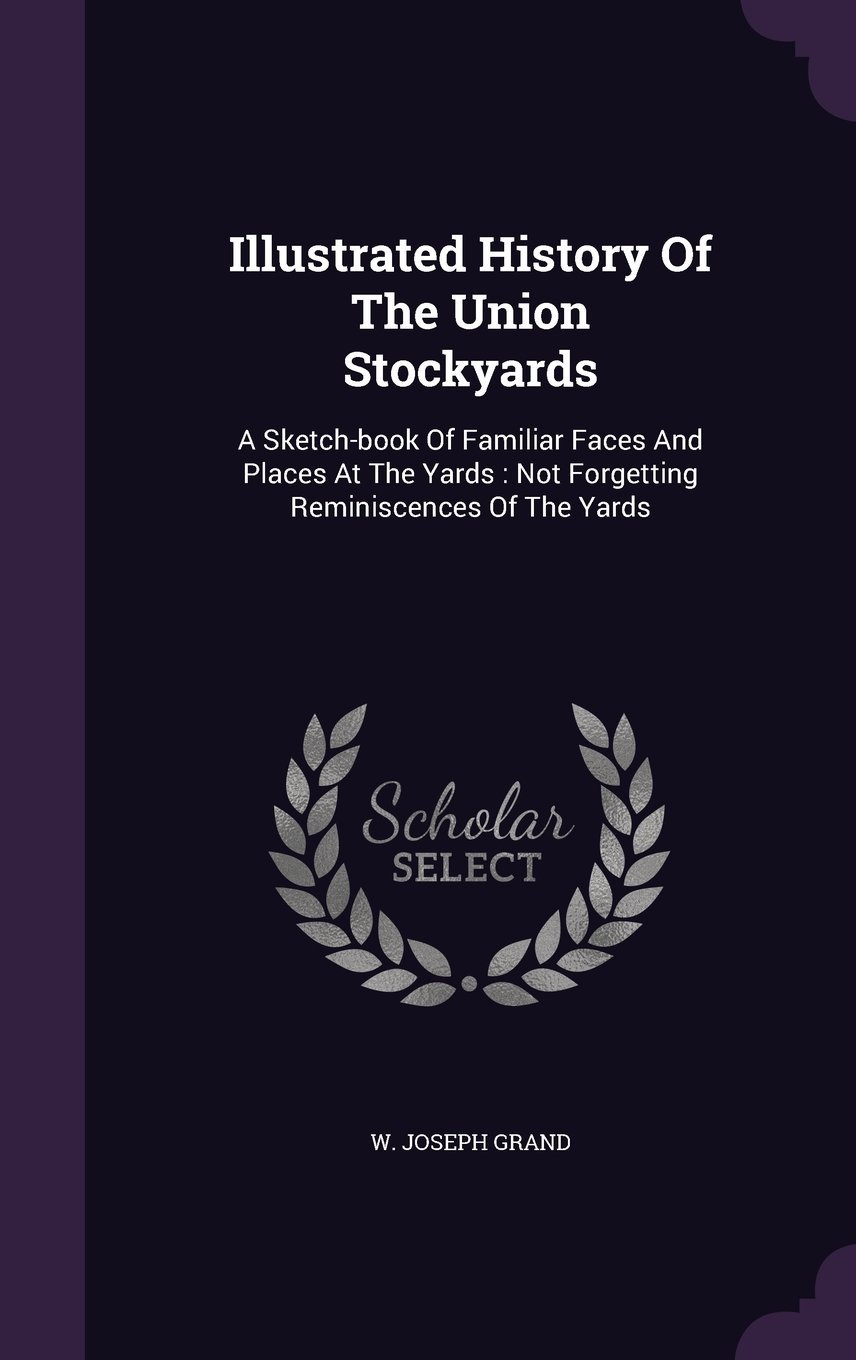 Illustrated History of the Union Stockyards: A Sketch-Book of Familiar Faces and Places at the Yards: Not Forgetting Reminiscences of the Yards pdf epub