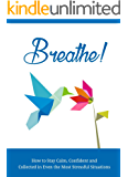 Breathe: How to stay calm, Confident and Collected in Even the Most Stressful Situations