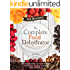 The Complete Food Dehydrator Cookbook: How to Dehydrate Your Favorite Foods Using Nesco, Excalibur or Presto Food Dehydrators, Including 101 Recipes. (Food Dehydrator Recipes)