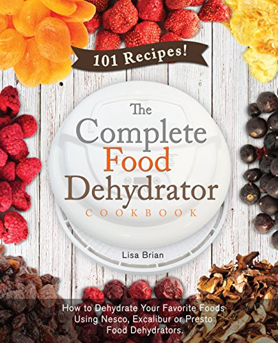 The Complete Food Dehydrator Cookbook: How to Dehydrate Your Favorite Foods Using Nesco, Excalibur or Presto Food Dehydrators, Including 101 Recipes. (Food Dehydrator Recipes) by Lisa Brian