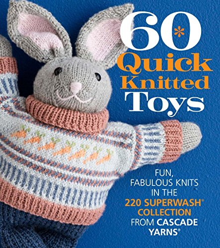 60 Quick Knitted Toys: Fun, Fabulous Knits in the 220 Superwash® Collection from Cascade Yarns® (60 Quick Knits Collection) (Cascade Pattern)