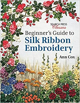 Beginner's Guide to Silk Ribbon Embroidery: Re-issue: Ann