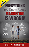 Everything You Know About Marketing Is Wrong!: How to Immediately Generate More Leads, Attract More Clients and Make More Money (Marketing Strategy - How ... and Other Social Media Marketing 1)