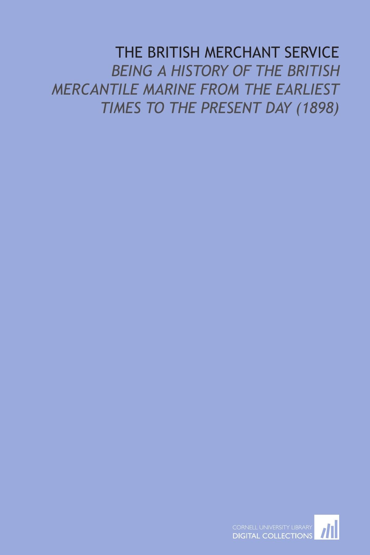 Read Online The British Merchant Service: Being a History of the British Mercantile Marine From the Earliest Times to the Present Day (1898) pdf epub