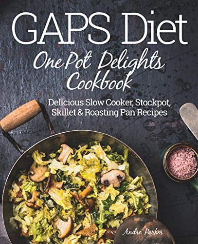 GAPS Diet One Pot Delights Cookbook: Delicious Slow Cooker, Stockpot, Skillet & Roasting Pan Recipes by Andre Parker