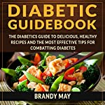 Diabetic Guidebook: The Diabetic's Guide to Delicious, Healthy Recipes and the Most Effective Tips for Combatting Diabetes | Brandy May