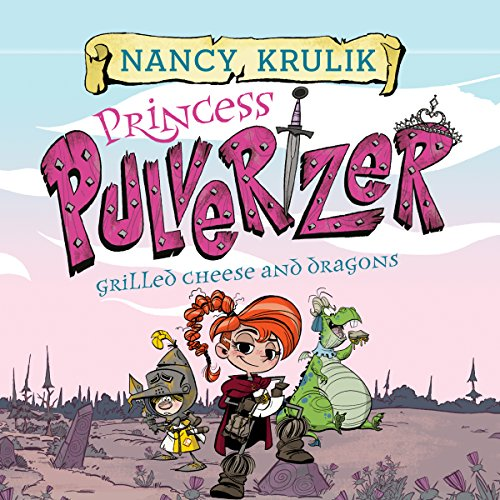 Grilled Cheese and Dragons: Princess Pulverizer, Book 1