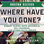 Boston Celtics: Where Have You Gone? Robert Parish, Nate Archibald, Bill Sharman, and Other Celtic Greats | Michael D. McClellan,Mike Carey