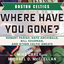 Boston Celtics: Where Have You Gone? Robert Parish, Nate Archibald, Bill Sharman, and Other Celtic Greats Audiobook by Michael D. McClellan, Mike Carey Narrated by Bob Brewster