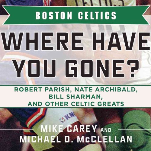Boston Celtics: Where Have You Gone? Robert Parish, Nate Archibald, Bill Sharman, and Other Celtic Greats by Audible Studios