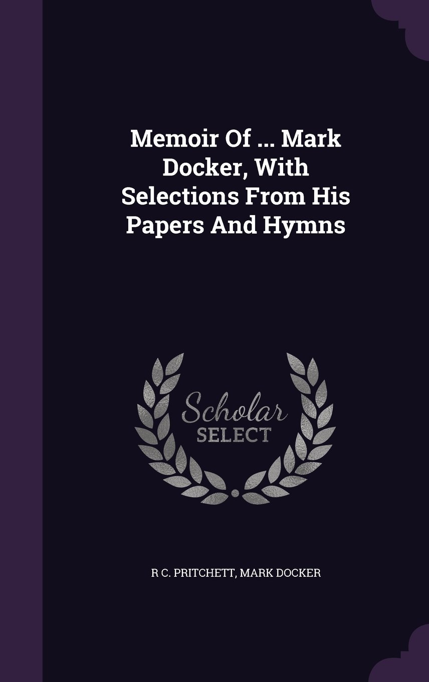 Memoir Of ... Mark Docker, With Selections From His Papers And Hymns PDF