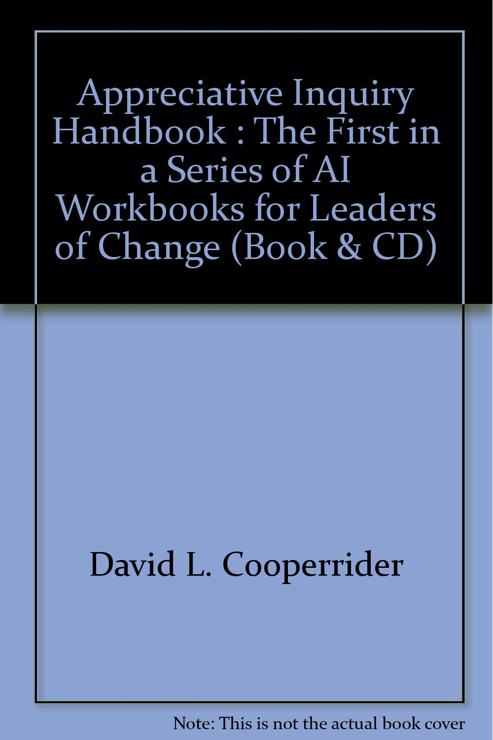 Appreciative Inquiry Handbook : The First in a Series of AI Workbooks for  Leaders of Change (Book & CD): David L. Cooperrider, Diana Whitney,  Jacqueline M. ...