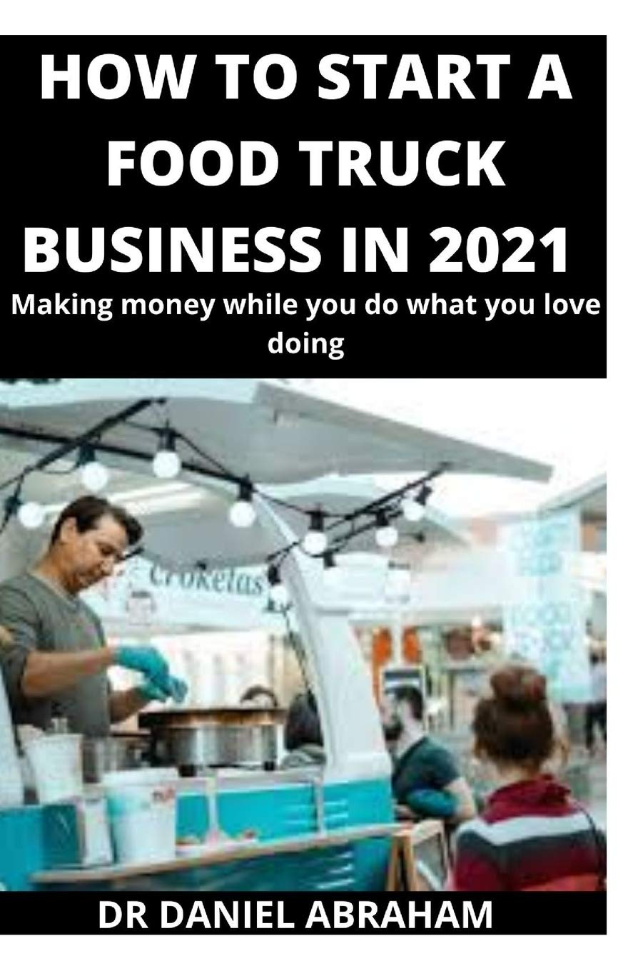 HOW TO START A FOOD TRUCK BUSINESS IN 2021: Making money while you do what you love doing