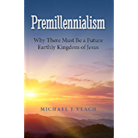 Premillennialism: Why There Must Be a Future Earthly Kingdom of Jesus (English Edition)