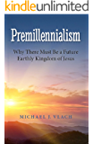 Premillennialism: Why There Must Be a Future Earthly Kingdom of Jesus