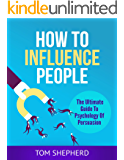 How To Influence People: The Ultimate Guide To Psychology Of Persuasion