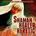 Shaman, Healer, Heretic: Olivia Lawson Techno-Shaman, Book 1 | M. Terry Green