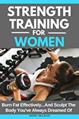 Strength Training For Women: Burn Fat Effectively...And Sculpt The Body You've Always Dreamed Of (Strength Training 101) Paperback