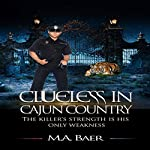 Clueless in Cajun Country: The Killer's Strength Is His Only Weakness: The Cajun Mystery Chronicles, Book 1 | M. A. Baer