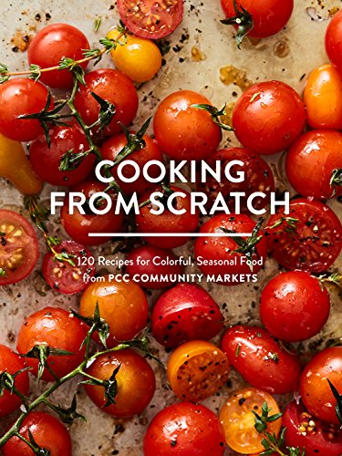 Cooking from Scratch: 120 Recipes for Colorful, Seasonal Food from PCC Community Markets by PCC Community Markets