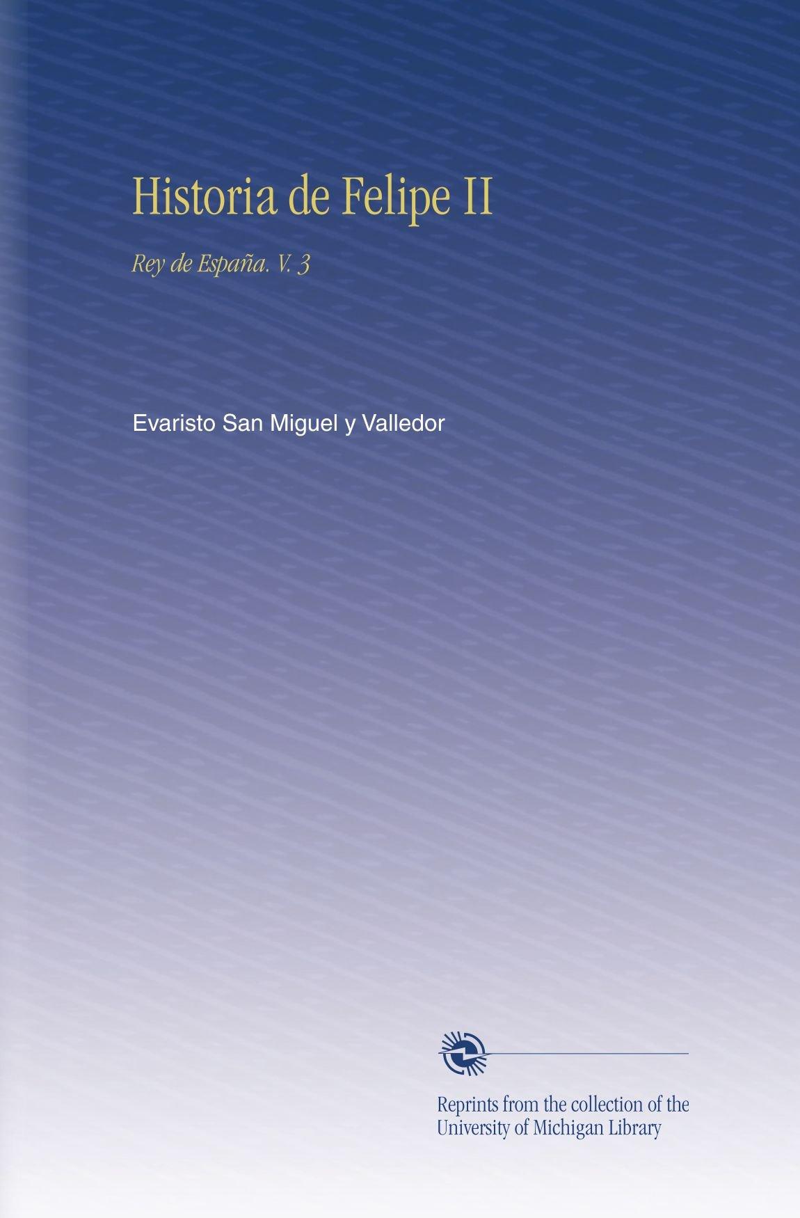 Historia de Felipe II: Rey de España. V. 3: Amazon.es: San Miguel y Valledor, Evaristo: Libros