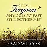 If I'm Forgiven, Why Does My Past Still Bother Me?: Recognizing the Blessings of the Continuous Atonement by Brad Wilcox (2011-02-02)