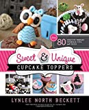Sweet and Unique Cupcake Toppers: Over 80 Creative Fondant Tutorials, Tips and Tricks