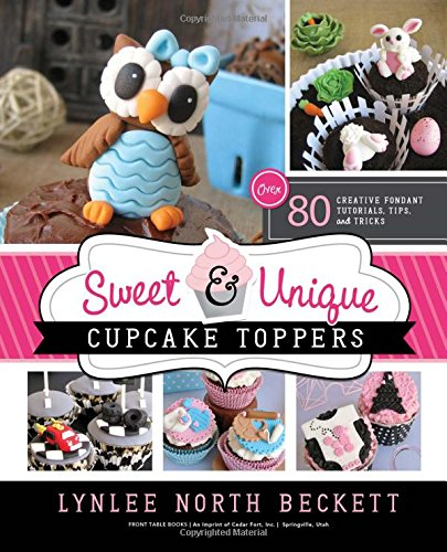 Sweet and Unique Cupcake Toppers: Over 80 Creative Fondant Tutorials, Tips and Tricks by Lynlee North Beckett