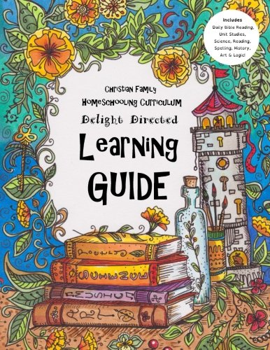 Christian Family Homeschooling Curriculum: Delight Directed Learning Guide For Ages 7 to 17 - Includes Daily Bible Reading, Unit Studies, Science, Reading, Spelling, History, Art & Logic! (Volume 2)