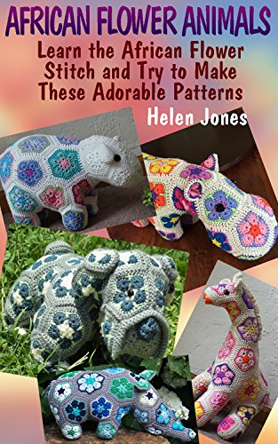 How To Make Crochet Flowers (African Flower Animals: Learn the African Flower Stitch and Try to Make These Adorable Patterns: (Crochet Patterns, Crochet Stitches) (Crochet Book Book)