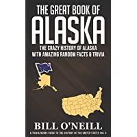 The Great Book of Alaska: The Crazy History of Alaska with Amazing Random Facts & Trivia (A Trivia Nerds Guide to the…