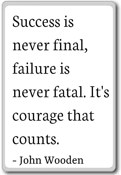 success is not permanent and failure is not final