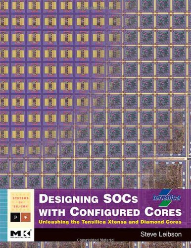 Designing SOCs with Configured Cores: Unleashing the Tensilica Xtensa and Diamond Cores (Systems on Silicon)
