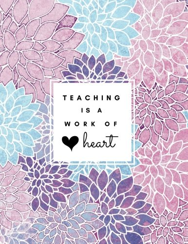 Teaching Is a Work of Heart: Floral Teacher 8.5x11 Softback, Blank Lined, Composition Book; Teacher Notebook; Teacher Appreciation Gifts; New Teacher Gifts for Women; Teacher Inspirational Gifts cover
