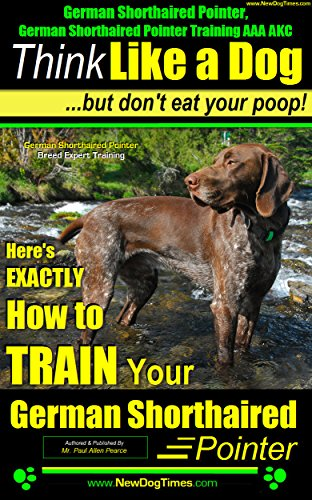 German Shorthaired Pointer, German Shorthaired Pointer Training AAA AKC: Think Like a Dog, but Don't Eat Your Poop! | German Shorthaired Poi: EXACTLY How To Train Your German Shorthaired Pointer