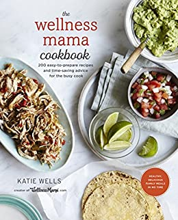 The Wellness Mama Cookbook: 200 Easy-to-Prepare Recipes and Time-Saving Advice for the Busy Cook by [Wells, Katie]