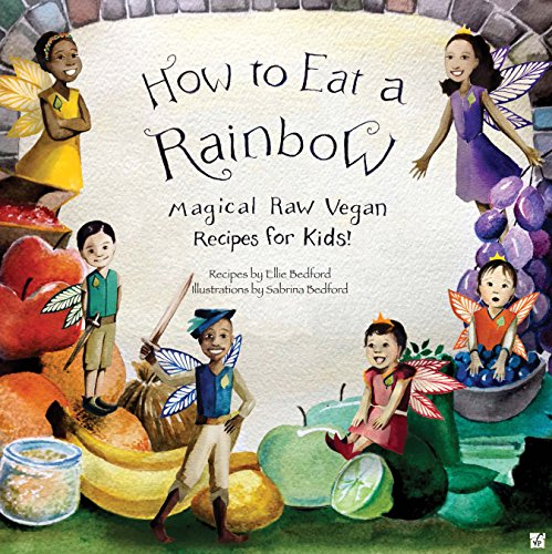 How to Eat a Rainbow: Magical Raw Vegan Recipes for Kids! by Ellie Bedford