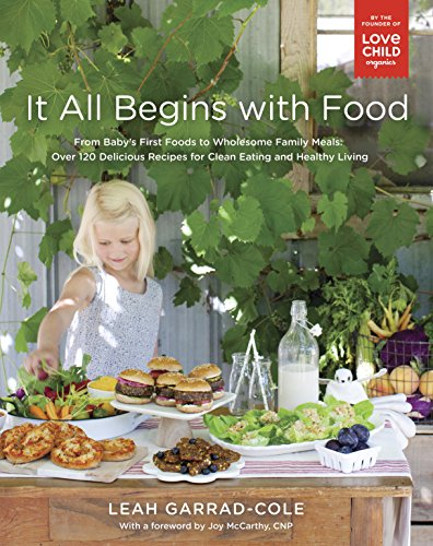 It All Begins with Food: From Baby's First Foods to Wholesome Family Meals: Over 120 Delicious Recipes for Clean Eating and Healthy Living by Leah Garrad-Cole