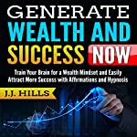 Generate Wealth and Success Now: Train Your Brain for a Wealth Mindset and Easily Attract More Success with Affirmations and Hypnosis | J. J. Hills