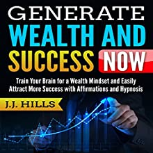 Generate Wealth and Success Now: Train Your Brain for a Wealth Mindset and Easily Attract More Success with Affirmations and Hypnosis Audiobook by J. J. Hills Narrated by SereneDream Studios