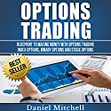 Options Trading: Blueprint to Making Money with Options Trading, Index Options, Binary Options and Stock Options Audiobook by Daniel Mitchell Narrated by Martin James