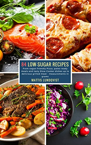 84 Low-Sugar Recipes - measurements in grams: From vegan-friendly Pizza, paleo-ready meals and tasty Slow-Cooker dishes up to delicious grilled meat (English Edition)