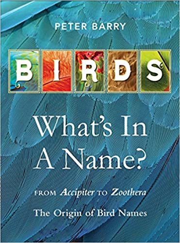 Birds Whats In A Name From Accipiter To Zoothera The Origin Of Bird Names Peter Barry 9781925546040 Amazon Com Books