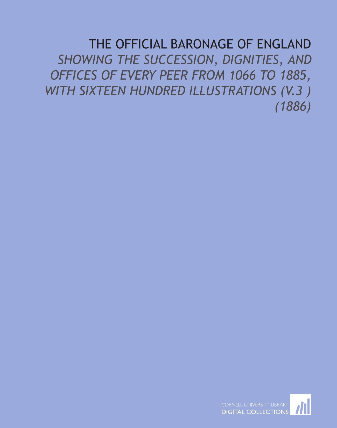The Official Baronage of England: Showing the Succession, Dignities, and Offices of Every Peer From 1066 to 1885, With Sixteen Hundred Illustrations (V.3 ) (1886) pdf