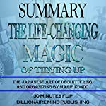 Summary: The Life Changing Magic of Tidying Up: The Japanese Art of Decluttering and Organizing by Marie Kondo | Billionaire Mind Publishing,30 Minutes Flip